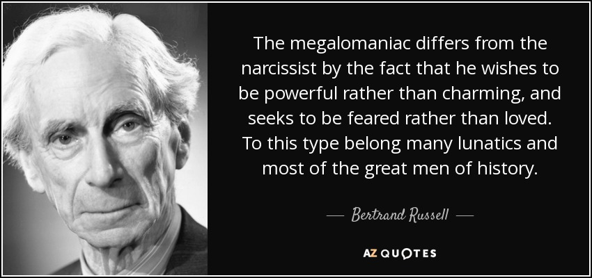 The megalomaniac differs from the narcissist by the fact that he wishes to be powerful rather than charming, and seeks to be feared rather than loved. To this type belong many lunatics and most of the great men of history. - Bertrand Russell