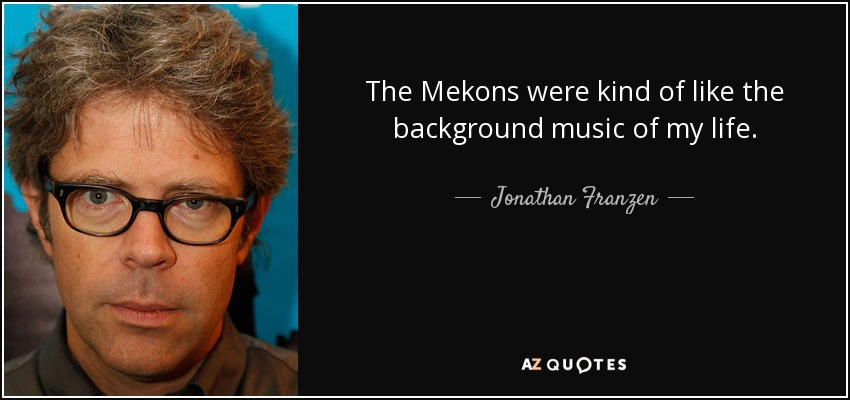 The Mekons were kind of like the background music of my life. - Jonathan Franzen