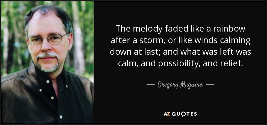 The melody faded like a rainbow after a storm, or like winds calming down at last; and what was left was calm, and possibility, and relief. - Gregory Maguire