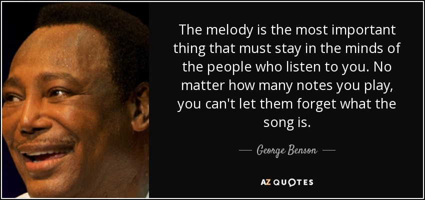The melody is the most important thing that must stay in the minds of the people who listen to you. No matter how many notes you play, you can't let them forget what the song is. - George Benson