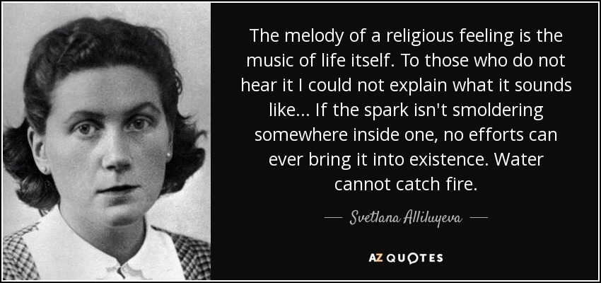 The melody of a religious feeling is the music of life itself. To those who do not hear it I could not explain what it sounds like ... If the spark isn't smoldering somewhere inside one, no efforts can ever bring it into existence. Water cannot catch fire. - Svetlana Alliluyeva