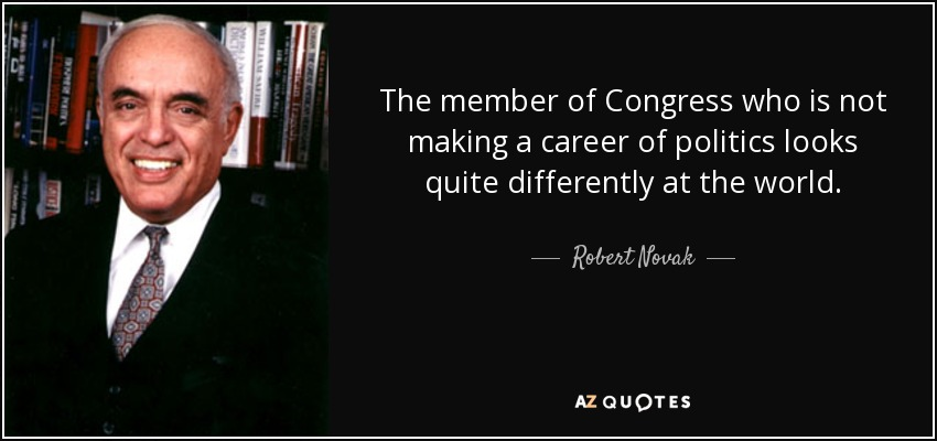 The member of Congress who is not making a career of politics looks quite differently at the world. - Robert Novak