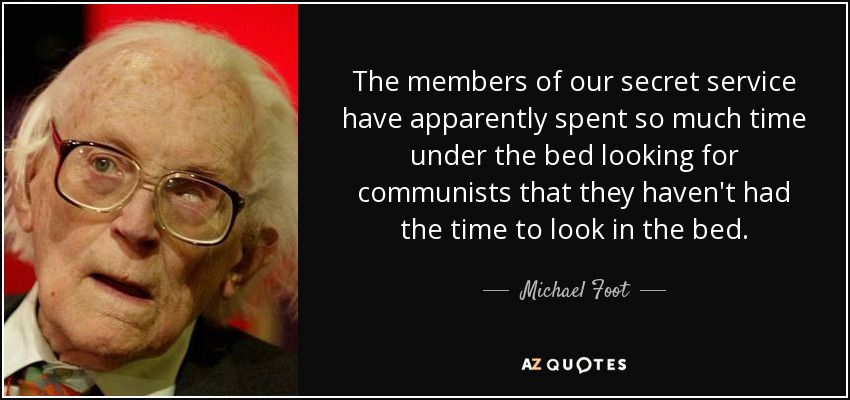 The members of our secret service have apparently spent so much time under the bed looking for communists that they haven't had the time to look in the bed. - Michael Foot