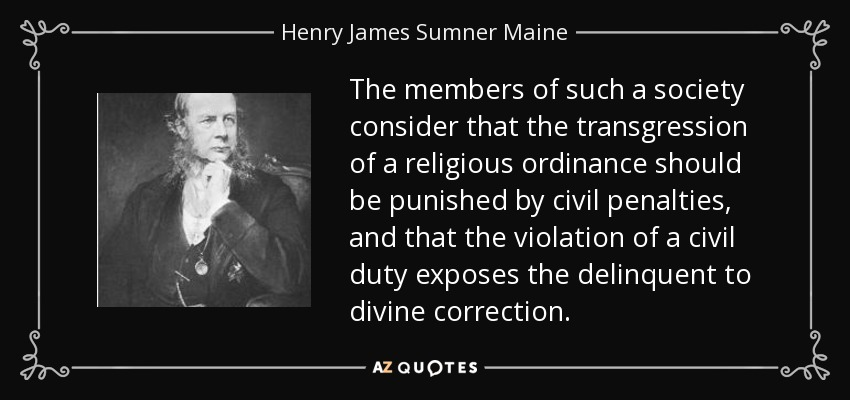 The members of such a society consider that the transgression of a religious ordinance should be punished by civil penalties, and that the violation of a civil duty exposes the delinquent to divine correction. - Henry James Sumner Maine