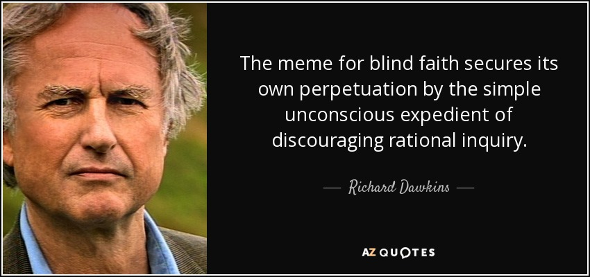The meme for blind faith secures its own perpetuation by the simple unconscious expedient of discouraging rational inquiry. - Richard Dawkins