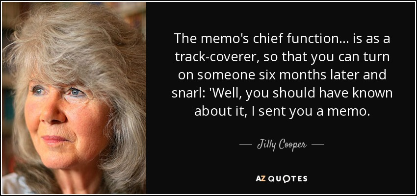 The memo's chief function ... is as a track-coverer, so that you can turn on someone six months later and snarl: 'Well, you should have known about it, I sent you a memo. - Jilly Cooper
