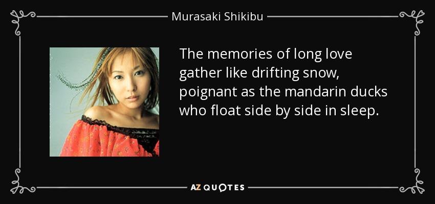 The memories of long love gather like drifting snow, poignant as the mandarin ducks who float side by side in sleep. - Murasaki Shikibu