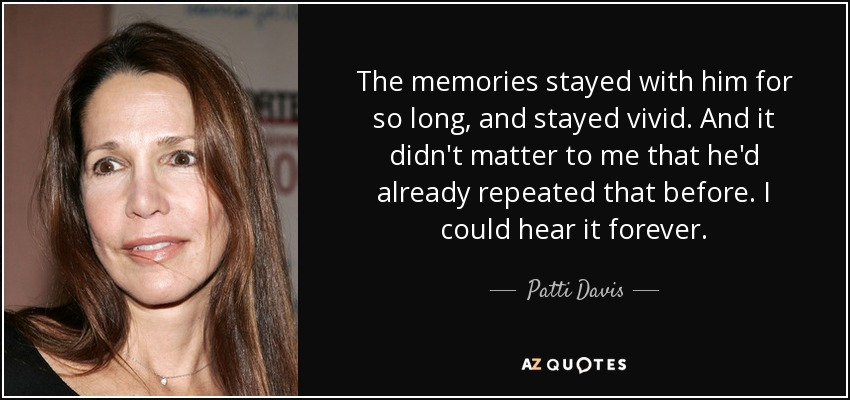 The memories stayed with him for so long, and stayed vivid. And it didn't matter to me that he'd already repeated that before. I could hear it forever. - Patti Davis