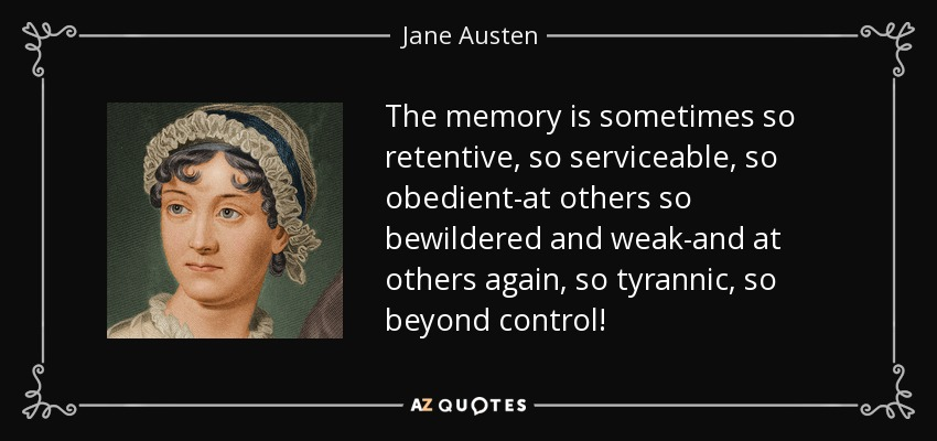The memory is sometimes so retentive, so serviceable, so obedient-at others so bewildered and weak-and at others again, so tyrannic, so beyond control! - Jane Austen