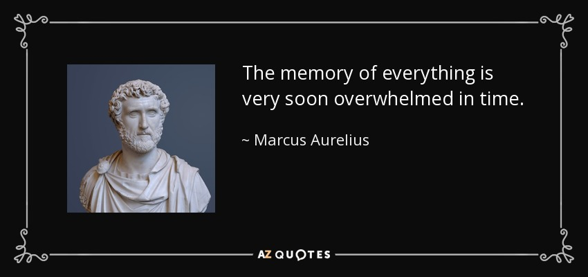 The memory of everything is very soon overwhelmed in time. - Marcus Aurelius