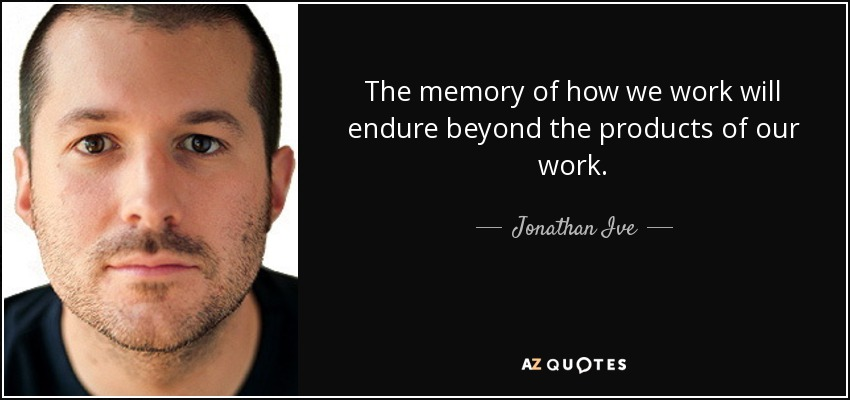 The memory of how we work will endure beyond the products of our work. - Jonathan Ive