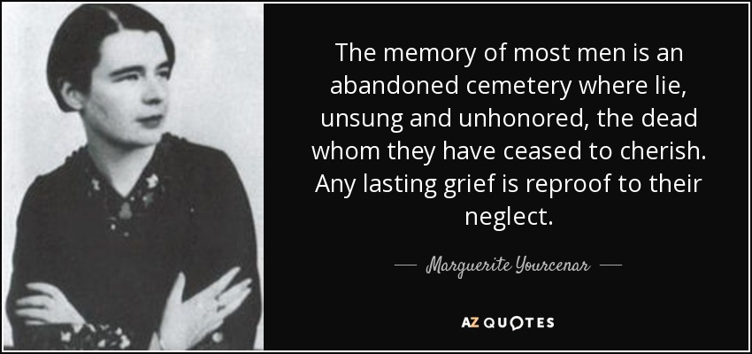 The memory of most men is an abandoned cemetery where lie, unsung and unhonored, the dead whom they have ceased to cherish. Any lasting grief is reproof to their neglect. - Marguerite Yourcenar