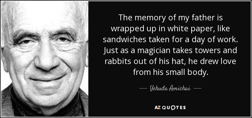 The memory of my father is wrapped up in white paper, like sandwiches taken for a day of work. Just as a magician takes towers and rabbits out of his hat, he drew love from his small body. - Yehuda Amichai