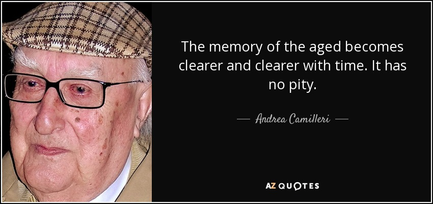 The memory of the aged becomes clearer and clearer with time. It has no pity. - Andrea Camilleri
