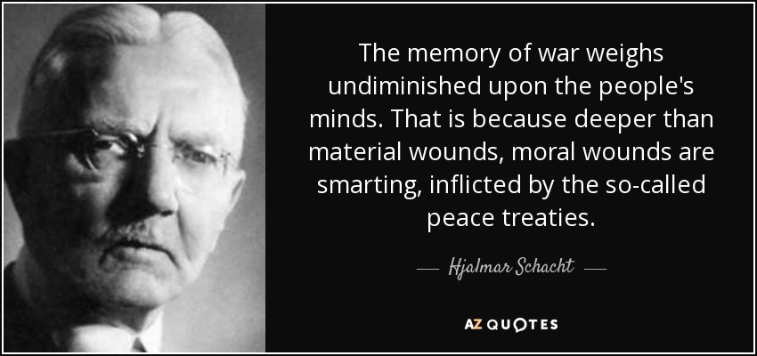 The memory of war weighs undiminished upon the people's minds. That is because deeper than material wounds, moral wounds are smarting, inflicted by the so-called peace treaties. - Hjalmar Schacht