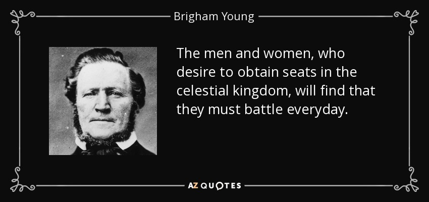 The men and women, who desire to obtain seats in the celestial kingdom, will find that they must battle everyday. - Brigham Young