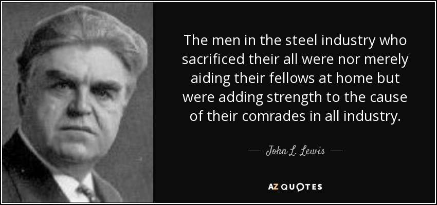 The men in the steel industry who sacrificed their all were nor merely aiding their fellows at home but were adding strength to the cause of their comrades in all industry. - John L. Lewis