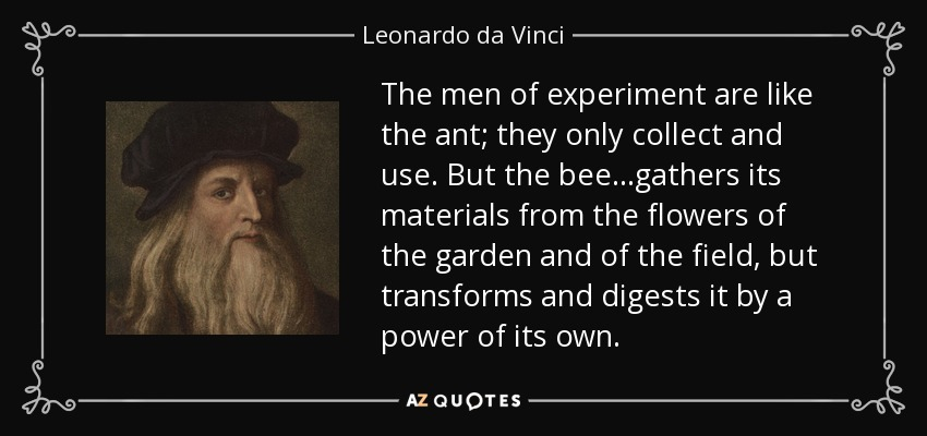 The men of experiment are like the ant; they only collect and use. But the bee...gathers its materials from the flowers of the garden and of the field, but transforms and digests it by a power of its own. - Leonardo da Vinci