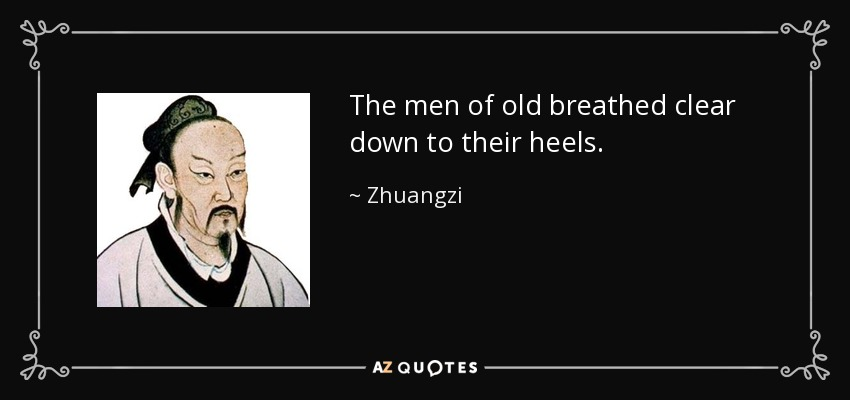 The men of old breathed clear down to their heels. - Zhuangzi