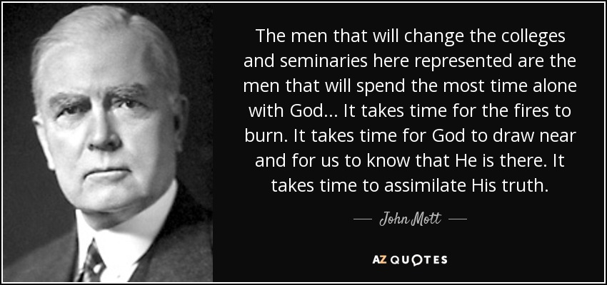 The men that will change the colleges and seminaries here represented are the men that will spend the most time alone with God... It takes time for the fires to burn. It takes time for God to draw near and for us to know that He is there. It takes time to assimilate His truth. - John Mott