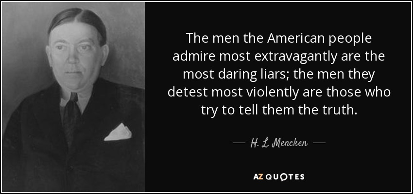 The men the American people admire most extravagantly are the most daring liars; the men they detest most violently are those who try to tell them the truth. - H. L. Mencken