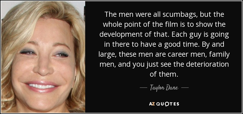 The men were all scumbags, but the whole point of the film is to show the development of that. Each guy is going in there to have a good time. By and large, these men are career men, family men, and you just see the deterioration of them. - Taylor Dane