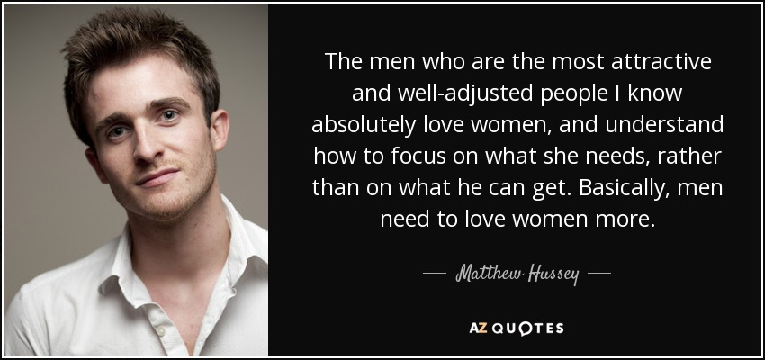 The men who are the most attractive and well-adjusted people I know absolutely love women, and understand how to focus on what she needs, rather than on what he can get. Basically, men need to love women more. - Matthew Hussey