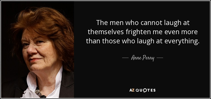 The men who cannot laugh at themselves frighten me even more than those who laugh at everything. - Anne Perry