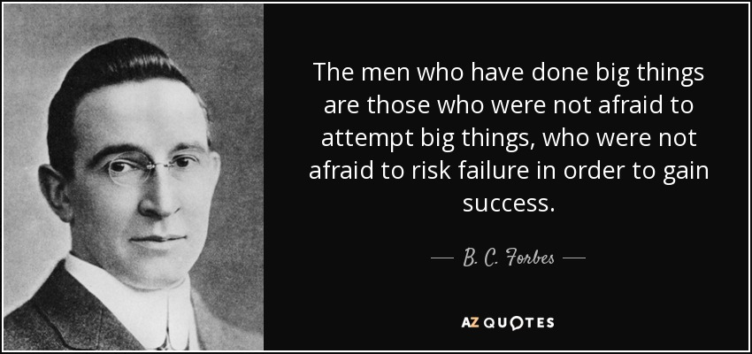The men who have done big things are those who were not afraid to attempt big things, who were not afraid to risk failure in order to gain success. - B. C. Forbes