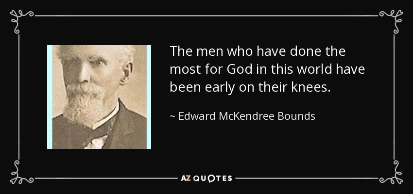 The men who have done the most for God in this world have been early on their knees. - Edward McKendree Bounds