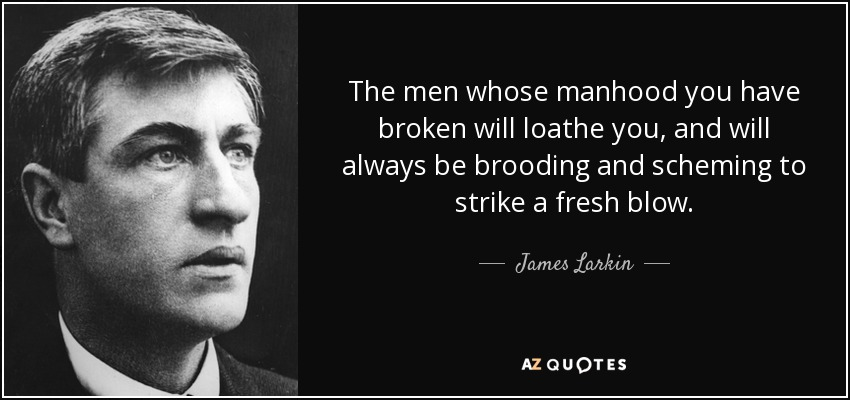 The men whose manhood you have broken will loathe you, and will always be brooding and scheming to strike a fresh blow. - James Larkin