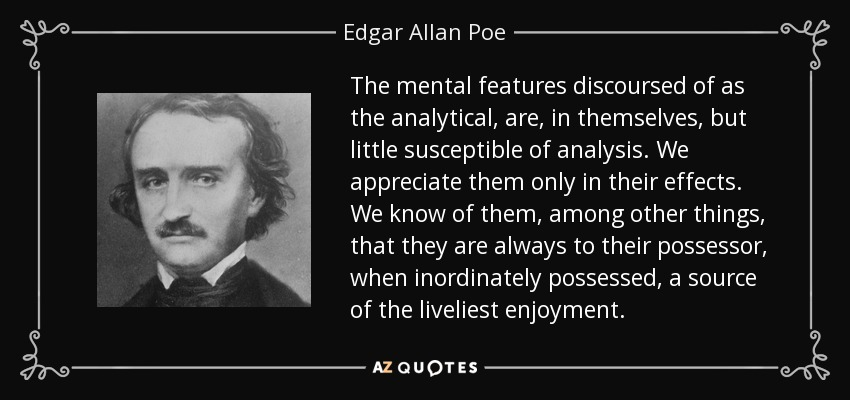 The mental features discoursed of as the analytical, are, in themselves, but little susceptible of analysis. We appreciate them only in their effects. We know of them, among other things, that they are always to their possessor, when inordinately possessed, a source of the liveliest enjoyment. - Edgar Allan Poe