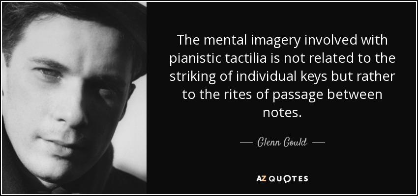The mental imagery involved with pianistic tactilia is not related to the striking of individual keys but rather to the rites of passage between notes. - Glenn Gould