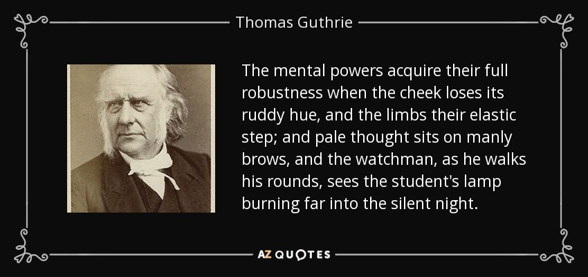 The mental powers acquire their full robustness when the cheek loses its ruddy hue, and the limbs their elastic step; and pale thought sits on manly brows, and the watchman, as he walks his rounds, sees the student's lamp burning far into the silent night. - Thomas Guthrie