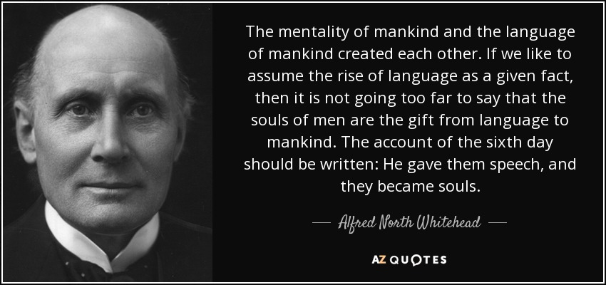 The mentality of mankind and the language of mankind created each other. If we like to assume the rise of language as a given fact, then it is not going too far to say that the souls of men are the gift from language to mankind. The account of the sixth day should be written: He gave them speech, and they became souls - Alfred North Whitehead