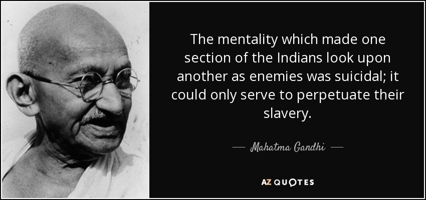 The mentality which made one section of the Indians look upon another as enemies was suicidal; it could only serve to perpetuate their slavery. - Mahatma Gandhi