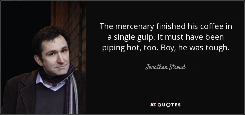 The mercenary finished his coffee in a single gulp, It must have been piping hot, too. Boy, he was tough. - Jonathan Stroud