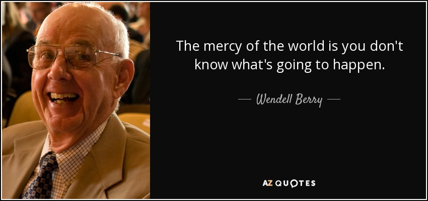 The mercy of the world is you don't know what's going to happen. - Wendell Berry