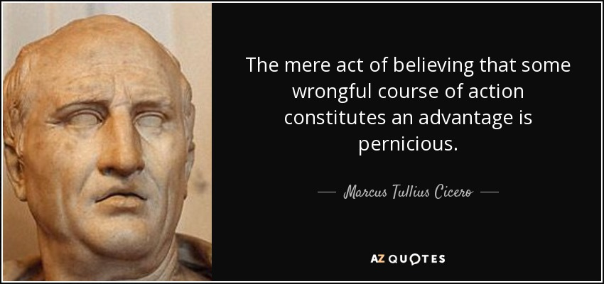 The mere act of believing that some wrongful course of action constitutes an advantage is pernicious. - Marcus Tullius Cicero