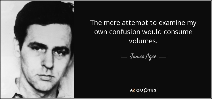 The mere attempt to examine my own confusion would consume volumes. - James Agee