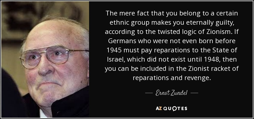 The mere fact that you belong to a certain ethnic group makes you eternally guilty, according to the twisted logic of Zionism. If Germans who were not even born before 1945 must pay reparations to the State of Israel, which did not exist until 1948, then you can be included in the Zionist racket of reparations and revenge. - Ernst Zundel