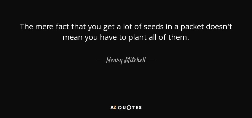 The mere fact that you get a lot of seeds in a packet doesn't mean you have to plant all of them. - Henry Mitchell