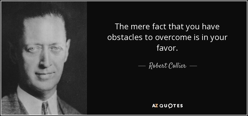 The mere fact that you have obstacles to overcome is in your favor... - Robert Collier