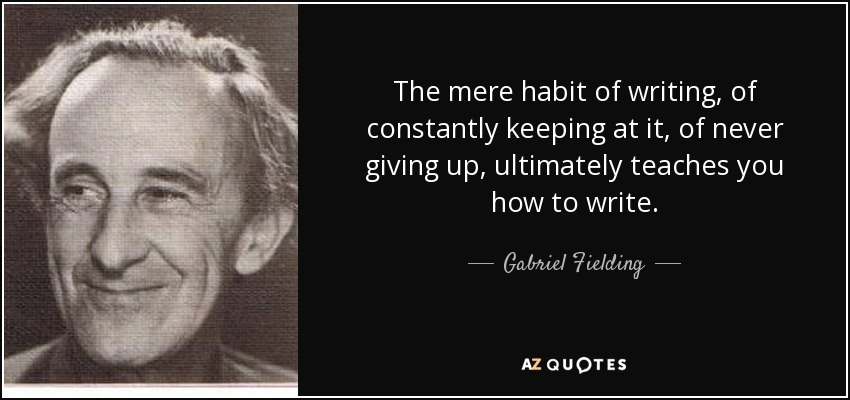 The mere habit of writing, of constantly keeping at it, of never giving up, ultimately teaches you how to write. - Gabriel Fielding