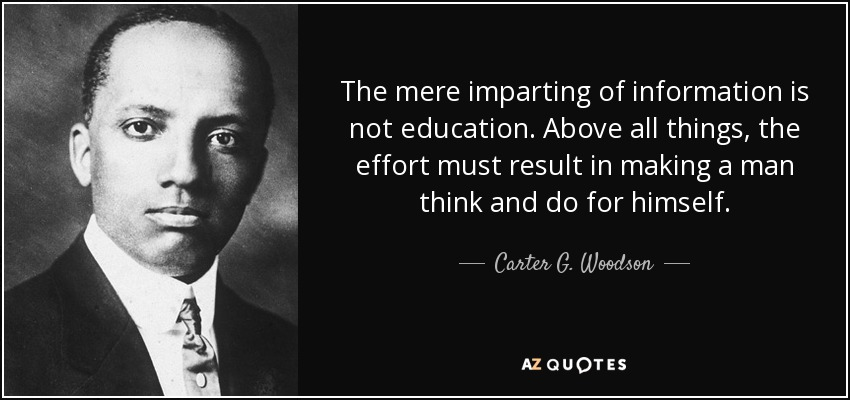 The mere imparting of information is not education. Above all things, the effort must result in making a man think and do for himself. - Carter G. Woodson