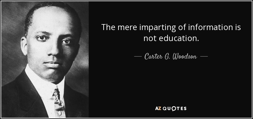 The mere imparting of information is not education. - Carter G. Woodson