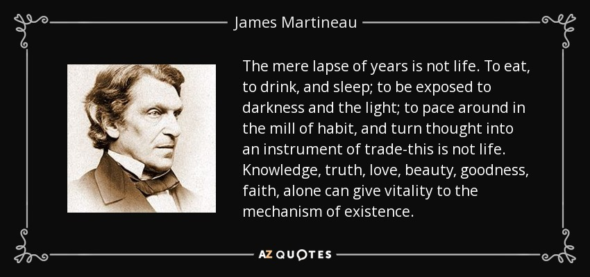 The mere lapse of years is not life. To eat, to drink, and sleep; to be exposed to darkness and the light; to pace around in the mill of habit, and turn thought into an instrument of trade-this is not life. Knowledge, truth, love, beauty, goodness, faith, alone can give vitality to the mechanism of existence. - James Martineau