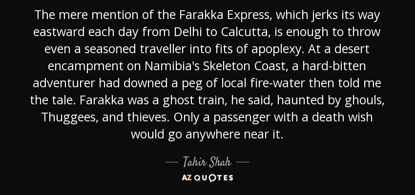 The mere mention of the Farakka Express, which jerks its way eastward each day from Delhi to Calcutta, is enough to throw even a seasoned traveller into fits of apoplexy. At a desert encampment on Namibia's Skeleton Coast, a hard-bitten adventurer had downed a peg of local fire-water then told me the tale. Farakka was a ghost train, he said, haunted by ghouls, Thuggees, and thieves. Only a passenger with a death wish would go anywhere near it. - Tahir Shah