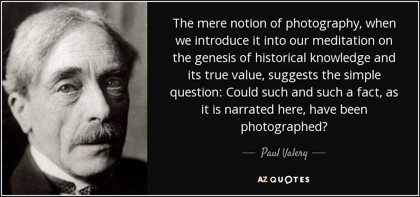 The mere notion of photography, when we introduce it into our meditation on the genesis of historical knowledge and its true value, suggests the simple question: Could such and such a fact, as it is narrated here, have been photographed? - Paul Valery