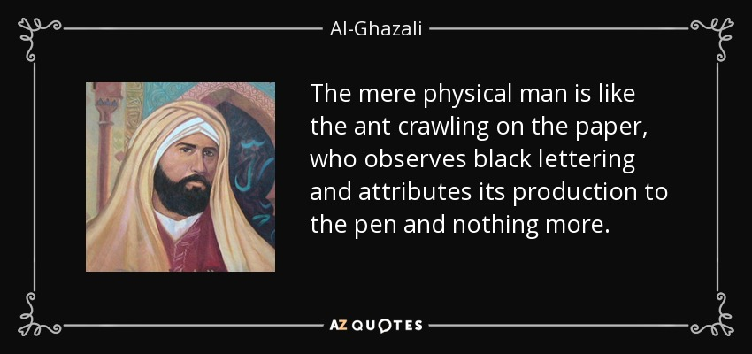The mere physical man is like the ant crawling on the paper, who observes black lettering and attributes its production to the pen and nothing more. - Al-Ghazali